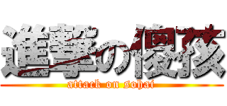 進撃の傻孩 (attack on sohai)