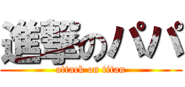 進撃のパパ (attack on titan)