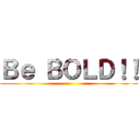 Be BOLD!! ()