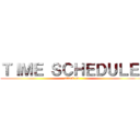 TIME SCHEDULE  (attack on )