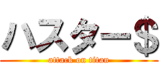 ハスター$ (attack on titan)