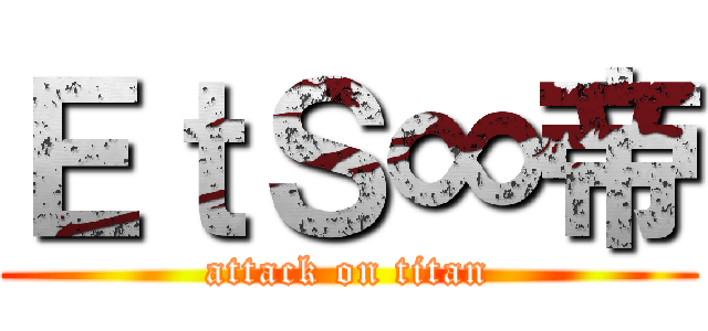 EtS∞帝 (attack on titan)