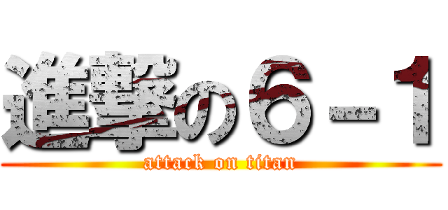 進撃の6-1 (attack on titan)