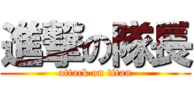 進撃の隊長 (attack on titan)