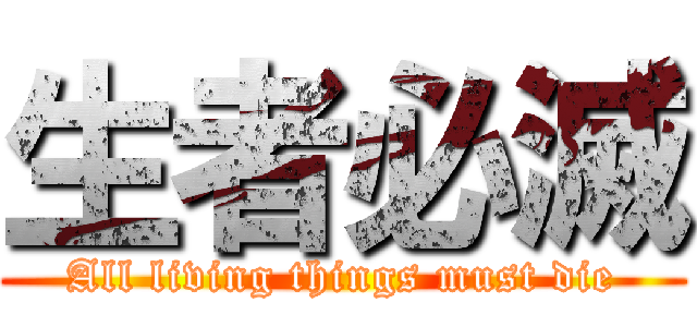 生者必滅 (All living things must die)