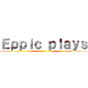 Eppic plays ()