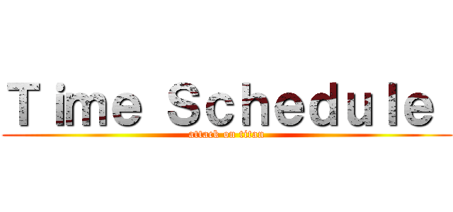 Time Schedule  (attack on titan)