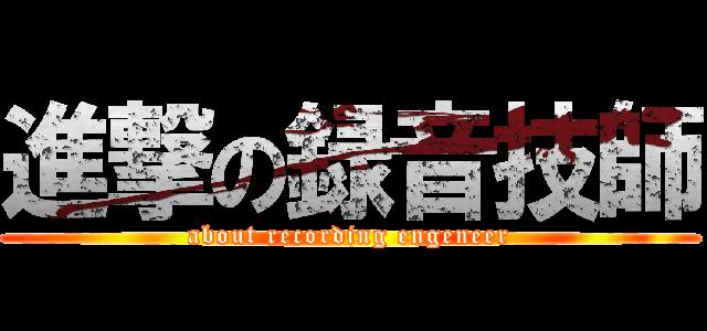 進撃の録音技師 (about recording engeneer)