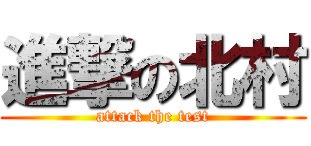 進撃の北村 (attack the test)