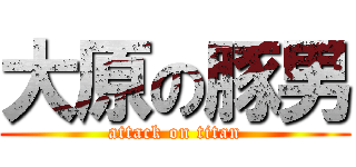 大原の豚男 (attack on titan)