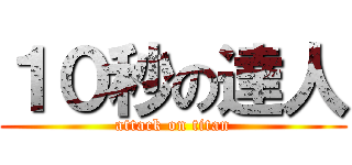 10秒の達人 (attack on titan)
