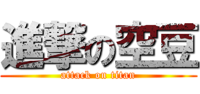 進撃の空豆 (attack on titan)