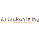 Attackonizing (Stop it)