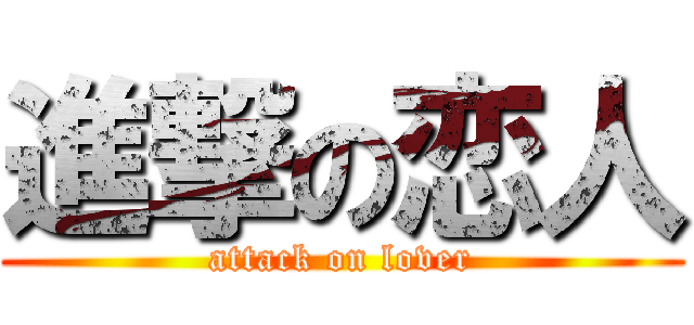 進撃の恋人 (attack on lover)